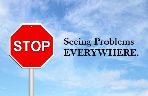 stop seeing problems everywhere